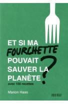 Et si ma fourchette pouvait sauver la planete ? - avec 100 recettes