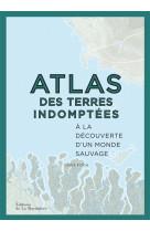 Atlas des terres indomptees. a la decouvert e d-un monde sauvage