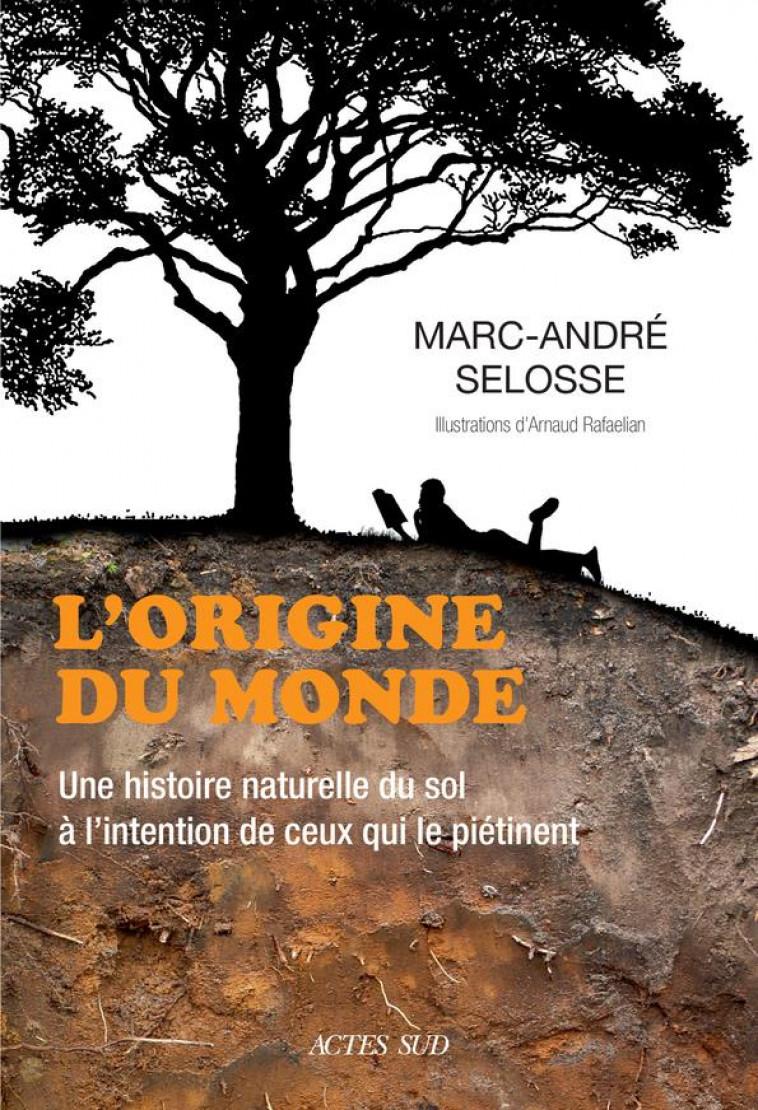 L-ORIGINE DU MONDE - UNE HISTOIRE NATURELLE DU SOL A L-INTENTION DE CEUX QUI LE PIETINENT - SELOSSE/RAFAELIAN - ACTES SUD